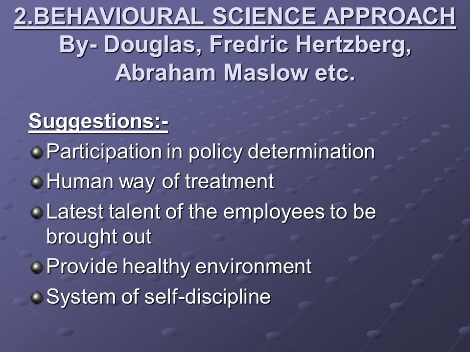 2.BEHAVIOURAL SCIENCE APPROACH By- Douglas, Fredric Hertzberg, Abraham Maslow etc. Suggestions:- Participation in policy determination Human way of tr