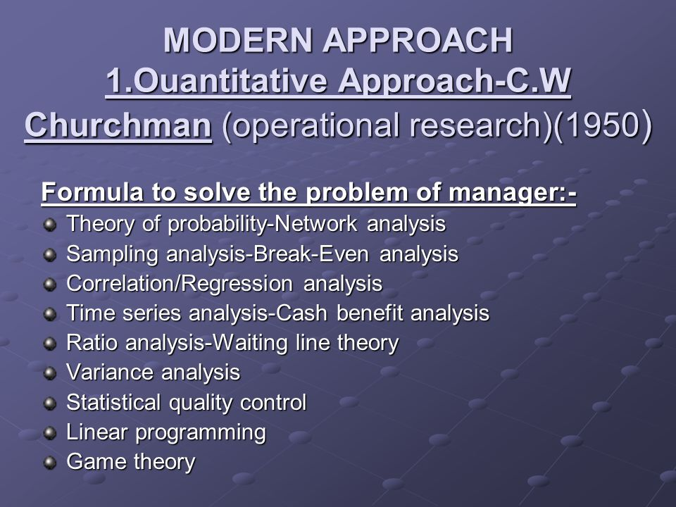 MODERN APPROACH 1.Ouantitative Approach-C.W Churchman (operational research)(1950 ) Formula to solve the problem of manager:- Theory of probability-Ne
