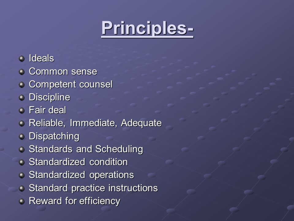 Principles- Ideals Common sense Competent counsel Discipline Fair deal Reliable, Immediate, Adequate Dispatching Standards and Scheduling Standardized