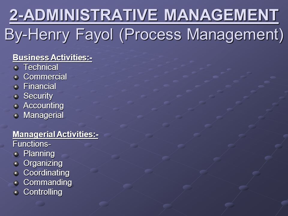 2-ADMINISTRATIVE MANAGEMENT By-Henry Fayol (Process Management) Business Activities:- TechnicalCommercialFinancialSecurityAccountingManagerial Manager