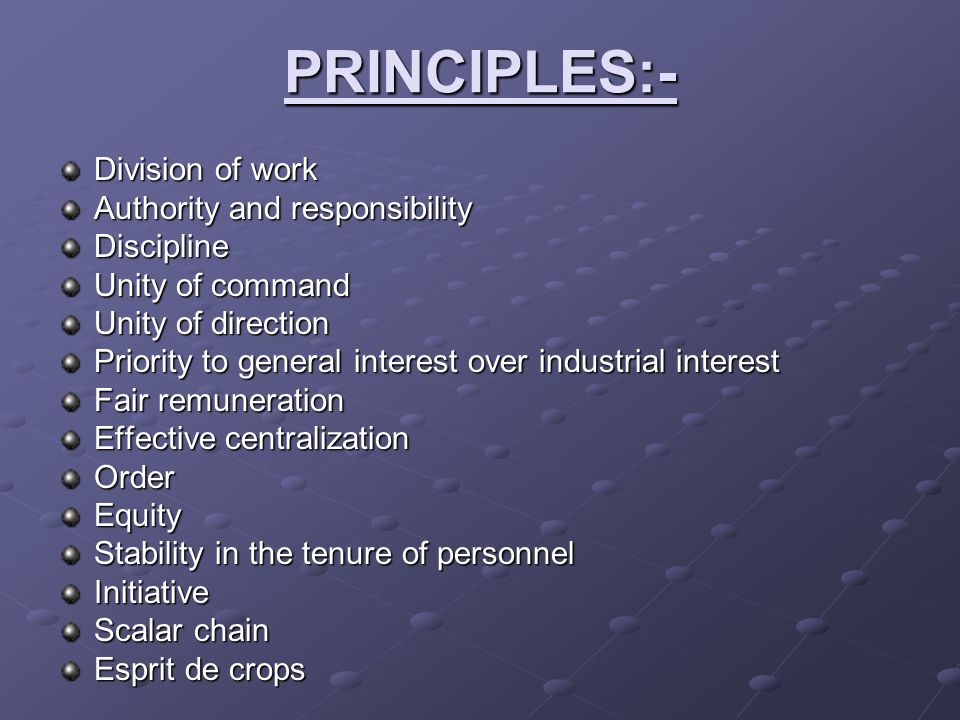 PRINCIPLES:- Division of work Authority and responsibility Discipline Unity of command Unity of direction Priority to general interest over industrial
