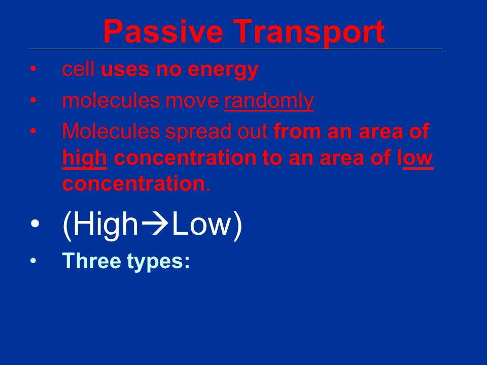 Passive Transport cell uses no energy molecules move randomly Molecules spread out from an area of high concentration to an area of low concentration.