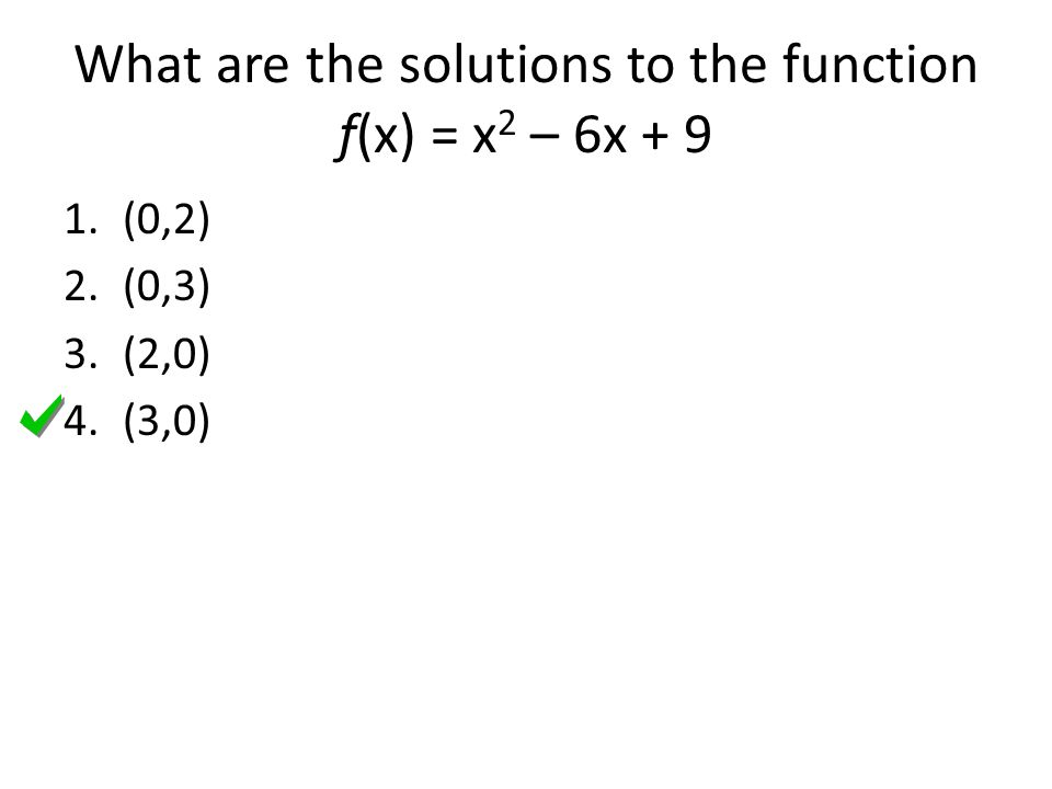 What are the solutions to the function f(x) = x 2 – 6x (0,2) 2.(0,3) 3.(2,0) 4.(3,0)