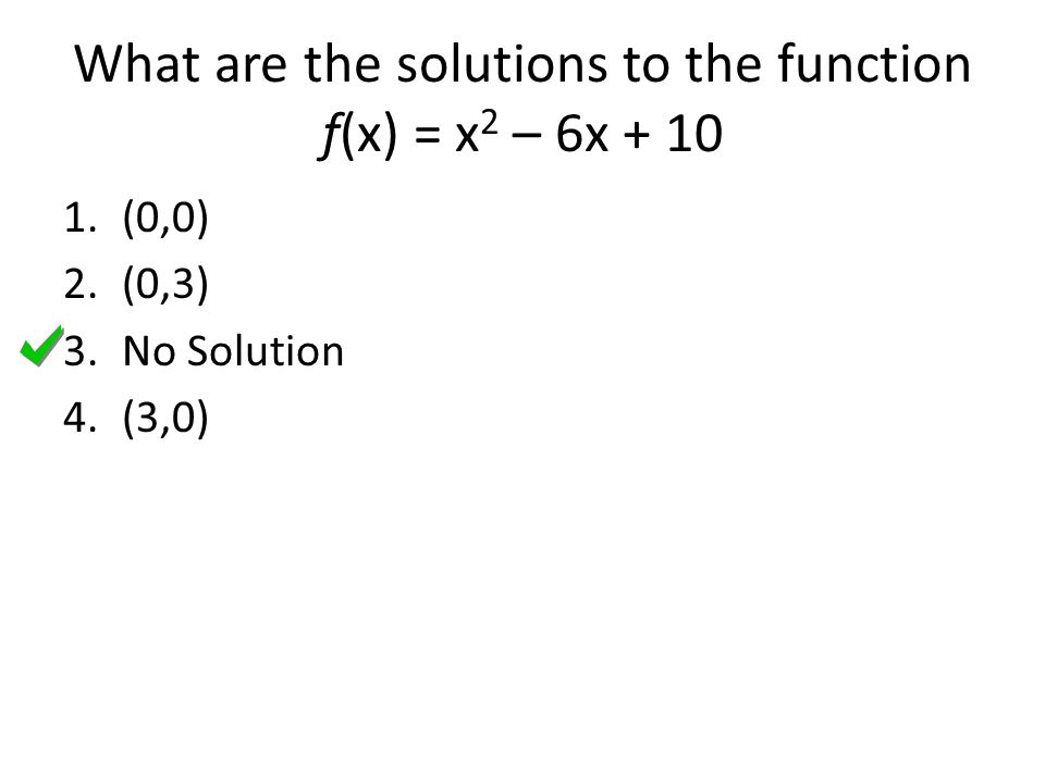 What are the solutions to the function f(x) = x 2 – 6x (0,0) 2.(0,3) 3.No Solution 4.(3,0)