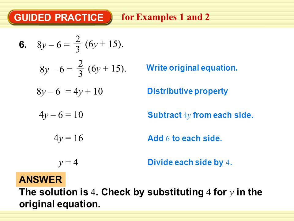 GUIDED PRACTICE for Examples 1 and 2 8y – 6 = 4y y – 6 = 10 4y = 16 y = 4 Write original equation.