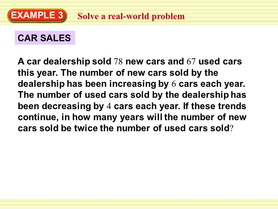 CAR SALES Solve a real-world problem EXAMPLE 3 A car dealership sold 78 new cars and 67 used cars this year.