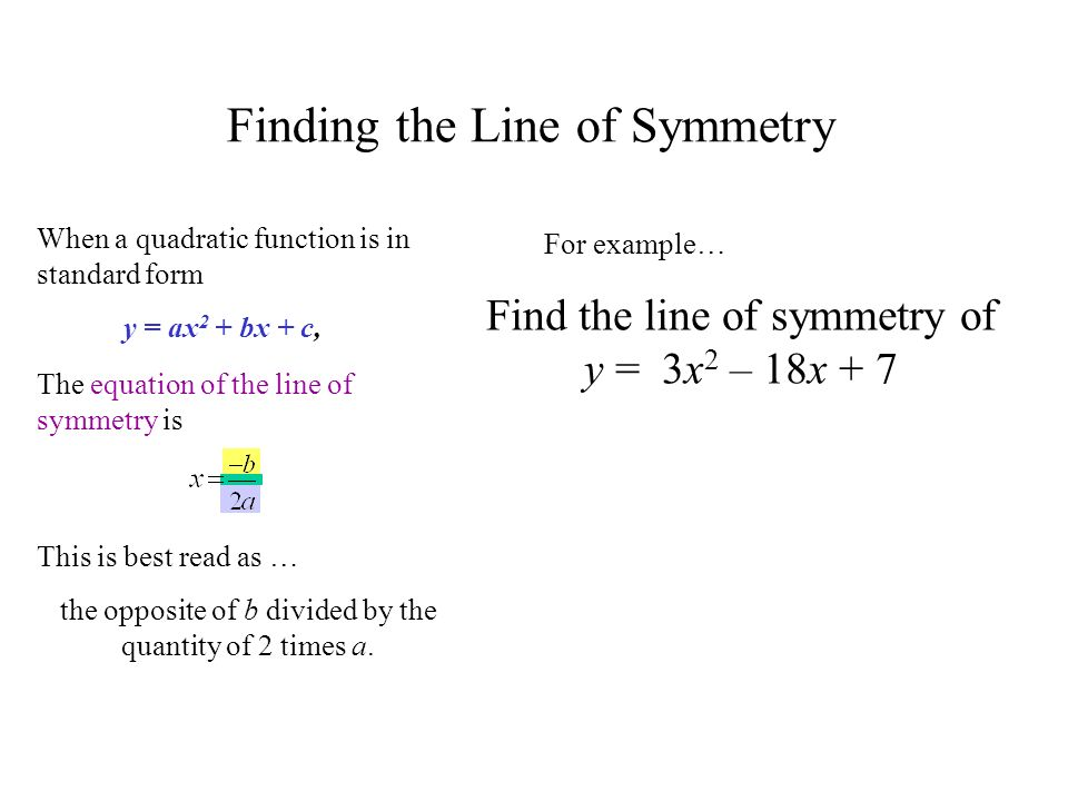 Find the line of symmetry of y = 3x 2 – 18x + 7 Finding the Line of Symmetry When a quadratic function is in standard form The equation of the line of symmetry is y = ax 2 + bx + c, For example… This is best read as … the opposite of b divided by the quantity of 2 times a.