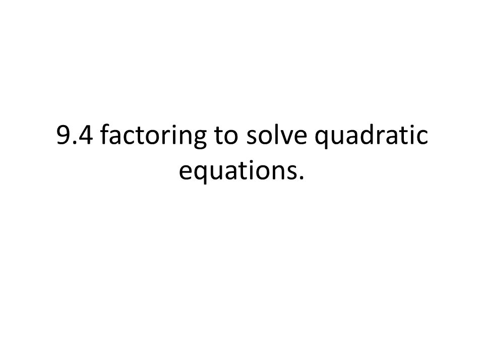 9.4 factoring to solve quadratic equations.