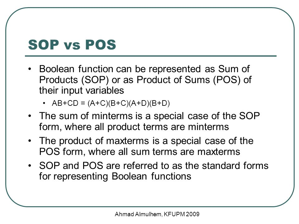 SOP vs POS Boolean function can be represented as Sum of Products (SOP) or as Product of Sums (POS) of their input variables AB+CD = (A+C)(B+C)(A+D)(B+D) The sum of minterms is a special case of the SOP form, where all product terms are minterms The product of maxterms is a special case of the POS form, where all sum terms are maxterms SOP and POS are referred to as the standard forms for representing Boolean functions Ahmad Almulhem, KFUPM 2009
