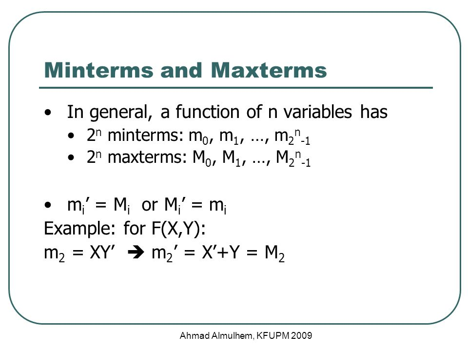 Minterms and Maxterms In general, a function of n variables has 2 n minterms: m 0, m 1, …, m 2 n -1 2 n maxterms: M 0, M 1, …, M 2 n -1 m i ' = M i or M i ' = m i Example: for F(X,Y): m 2 = XY'  m 2 ' = X'+Y = M 2 Ahmad Almulhem, KFUPM 2009