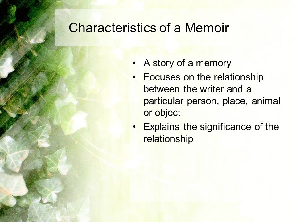 Characteristics of a Memoir A story of a memory Focuses on the relationship between the writer and a particular person, place, animal or object Explains the significance of the relationship