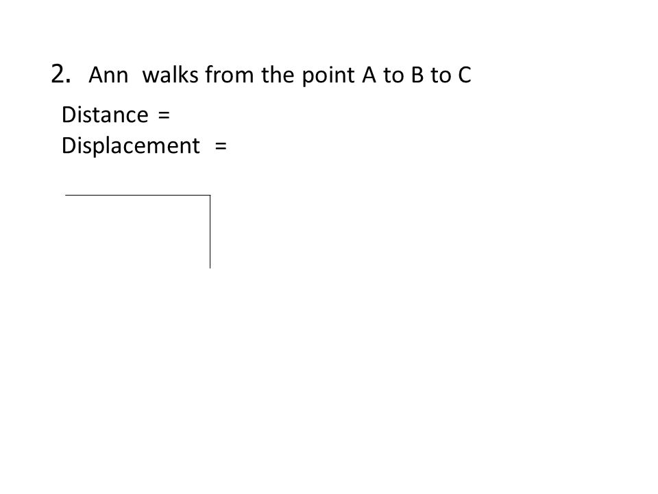 2. Ann walks from the point A to B to C Distance = Displacement =