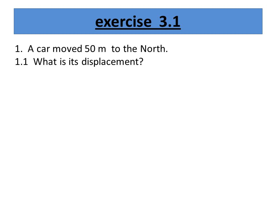 exercise A car moved 50 m to the North. 1.1 What is its displacement