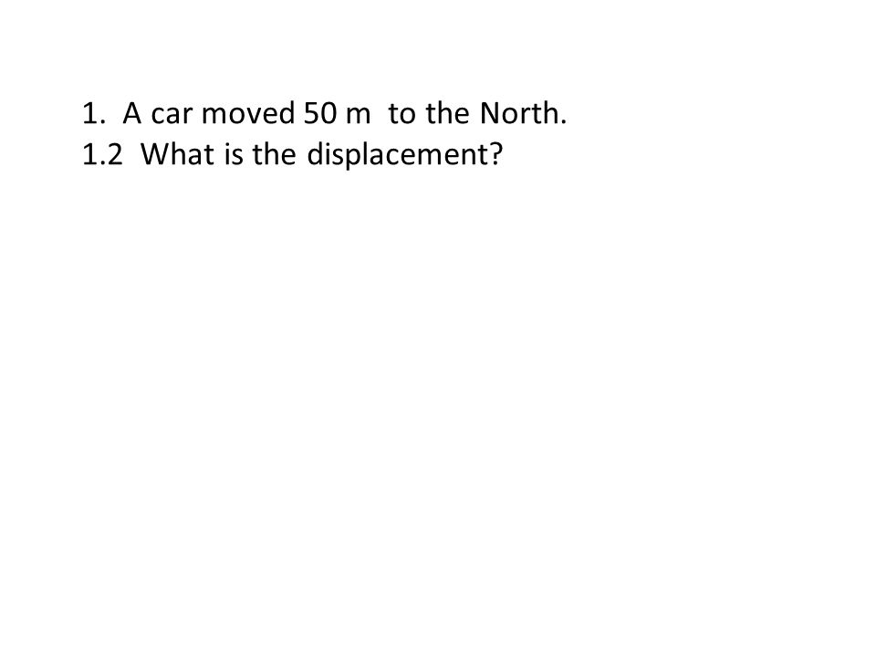 1. A car moved 50 m to the North. 1.2 What is the displacement