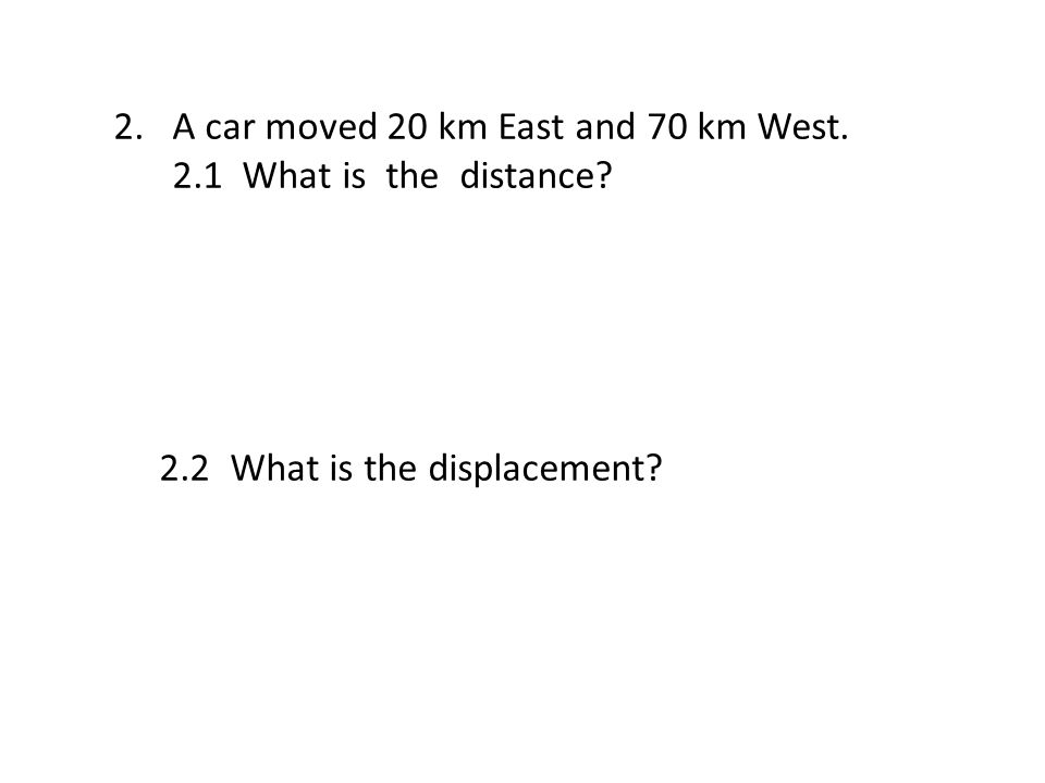 2.A car moved 20 km East and 70 km West. 2.1 What is the distance 2.2 What is the displacement