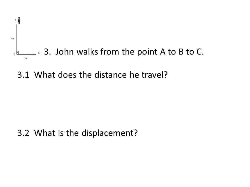 3. John walks from the point A to B to C. 3.1 What does the distance he travel.