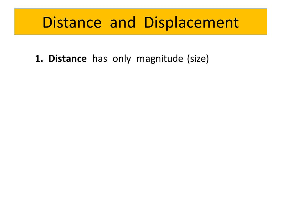 Distance and Displacement 1. Distance has only magnitude (size)