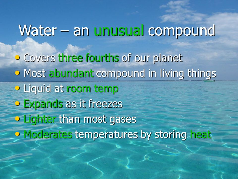 Covers three fourths of our planet Covers three fourths of our planet Most abundant compound in living things Most abundant compound in living things Liquid at room temp Liquid at room temp Expands as it freezes Expands as it freezes Lighter than most gases Lighter than most gases Moderates temperatures by storing heat Moderates temperatures by storing heat Water – an unusual compound
