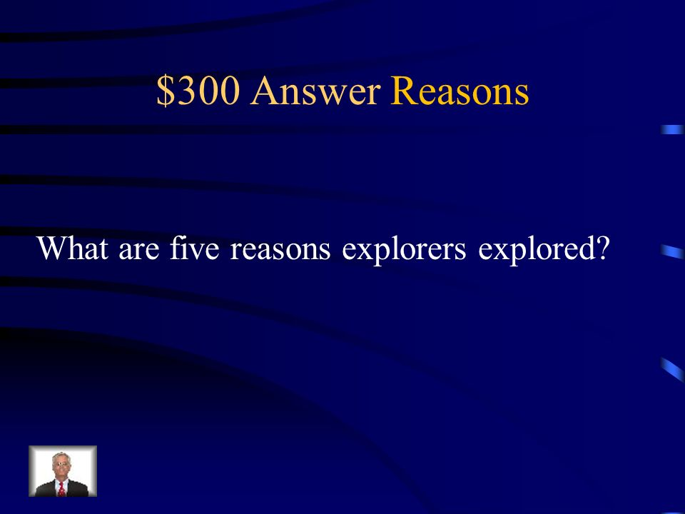 $300 Question Reasons God, gold, glory, new lands, and trade routes.