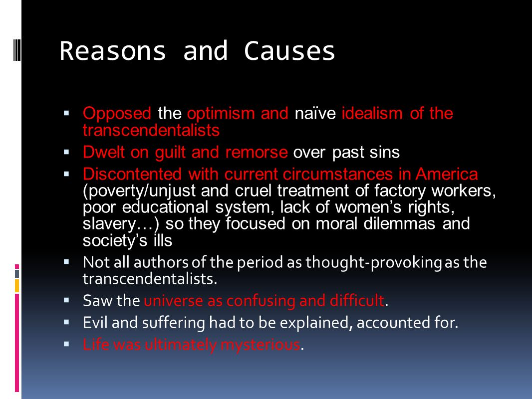 Reasons and Causes  Opposed the optimism and naïve idealism of the transcendentalists  Dwelt on guilt and remorse over past sins  Discontented with current circumstances in America (poverty/unjust and cruel treatment of factory workers, poor educational system, lack of women's rights, slavery…) so they focused on moral dilemmas and society's ills  Not all authors of the period as thought-provoking as the transcendentalists.