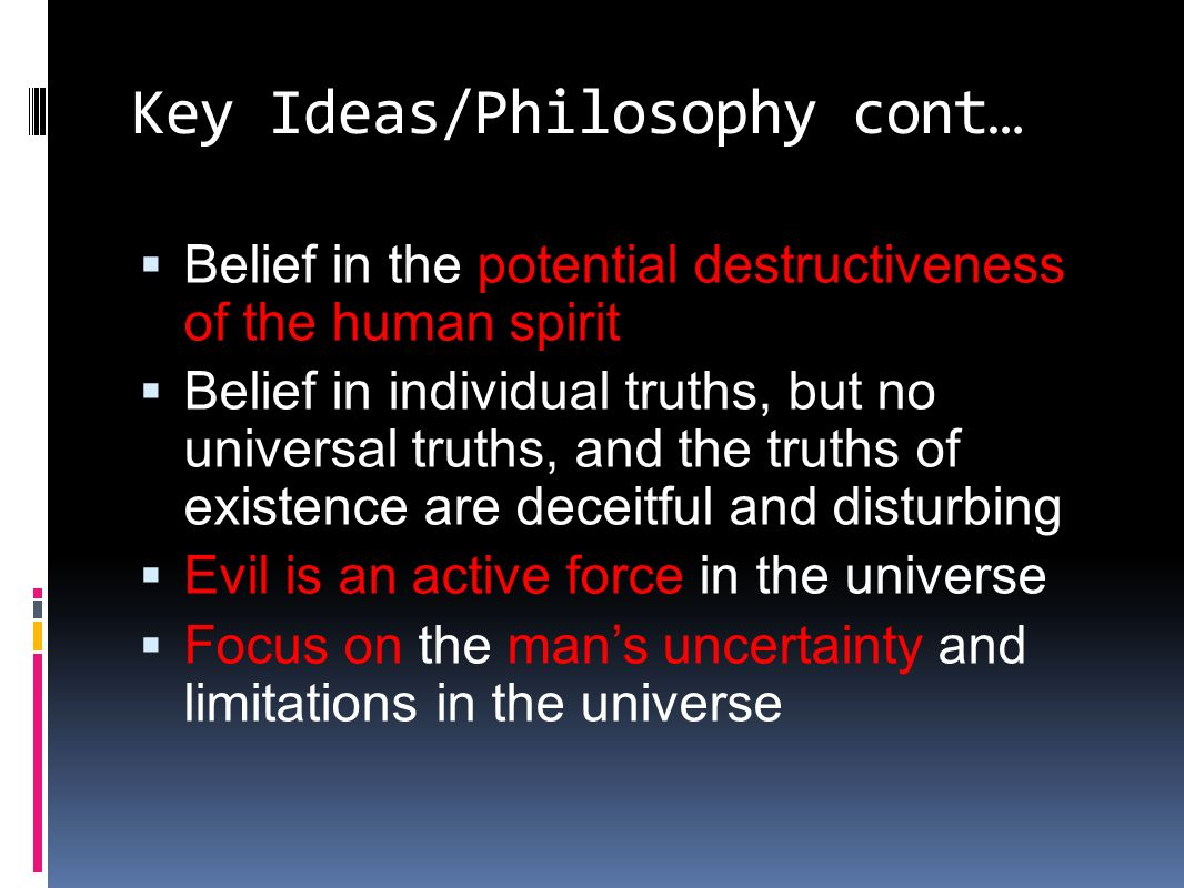 Key Ideas/Philosophy cont…  Belief in the potential destructiveness of the human spirit  Belief in individual truths, but no universal truths, and the truths of existence are deceitful and disturbing  Evil is an active force in the universe  Focus on the man's uncertainty and limitations in the universe