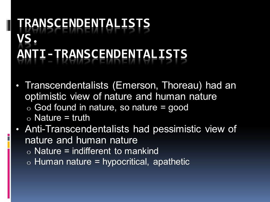 Transcendentalists (Emerson, Thoreau) had an optimistic view of nature and human nature o God found in nature, so nature = good o Nature = truth Anti-Transcendentalists had pessimistic view of nature and human nature o Nature = indifferent to mankind o Human nature = hypocritical, apathetic