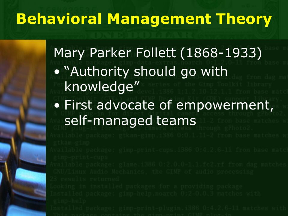Behavioral Management Theory Mary Parker Follett (1868-1933) Authority should go with knowledge First advocate of empowerment, self-managed teams