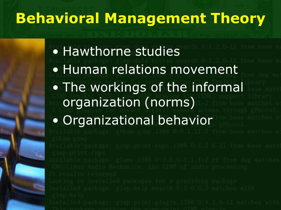 Behavioral Management Theory Hawthorne studies Human relations movement The workings of the informal organization (norms) Organizational behavior