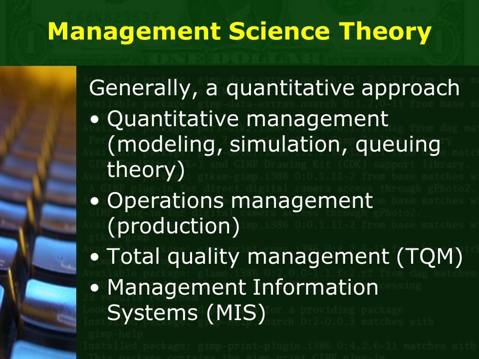 Management Science Theory Generally, a quantitative approach Quantitative management (modeling, simulation, queuing theory) Operations management (production) Total quality management (TQM) Management Information Systems (MIS)