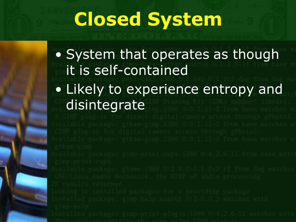 Closed System System that operates as though it is self-contained Likely to experience entropy and disintegrate