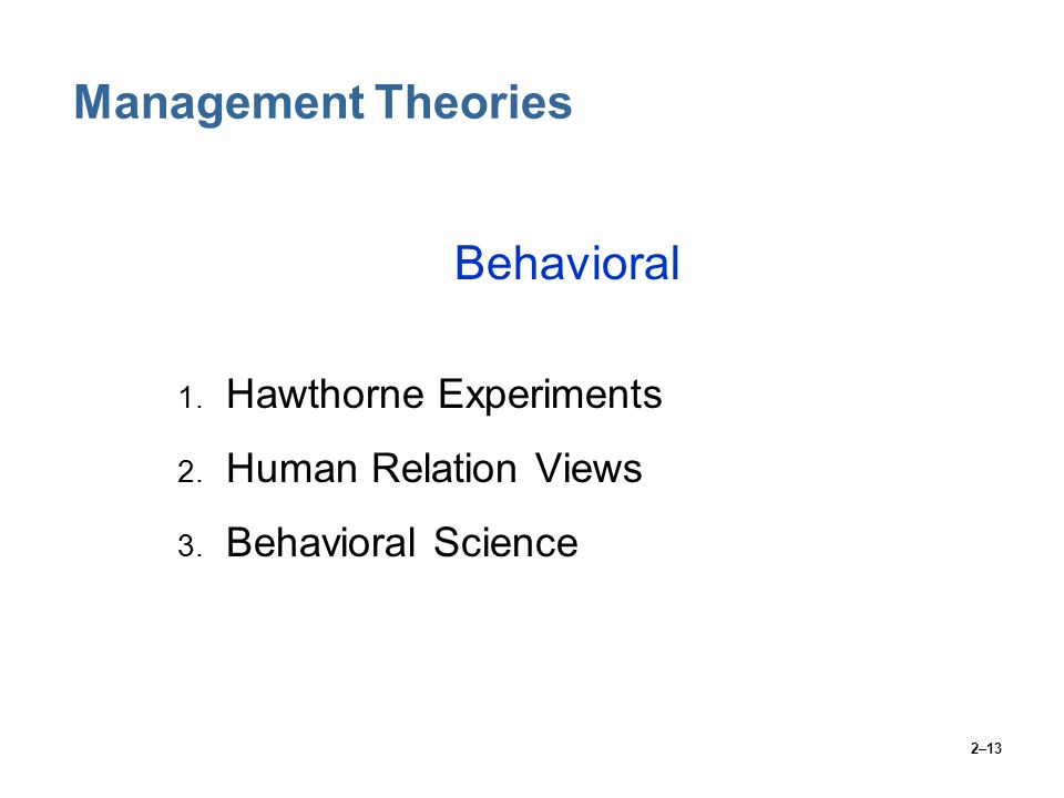 2–13 Management Theories Behavioral 1. Hawthorne Experiments 2. Human Relation Views 3. Behavioral Science