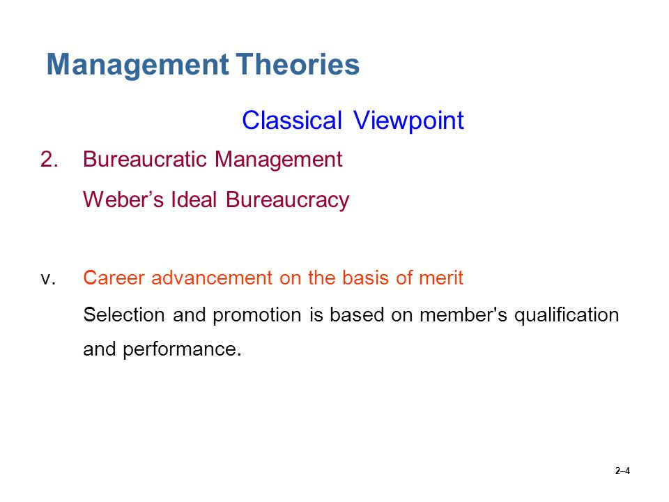 2–4 Management Theories Classical Viewpoint 2.Bureaucratic Management Weber's Ideal Bureaucracy v.Career advancement on the basis of merit Selection a