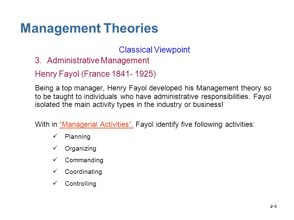2–6 Management Theories Classical Viewpoint 3.Administrative Management Henry Fayol (France 1841- 1925) Being a top manager, Henry Fayol developed his
