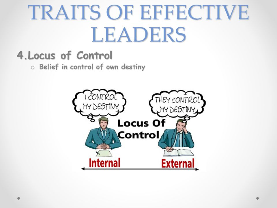 TRAITS OF EFFECTIVE LEADERS 4.Locus of Control o Belief in control of own destiny
