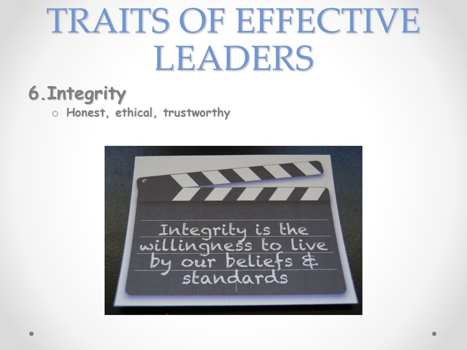 TRAITS OF EFFECTIVE LEADERS 6.Integrity o Honest, ethical, trustworthy