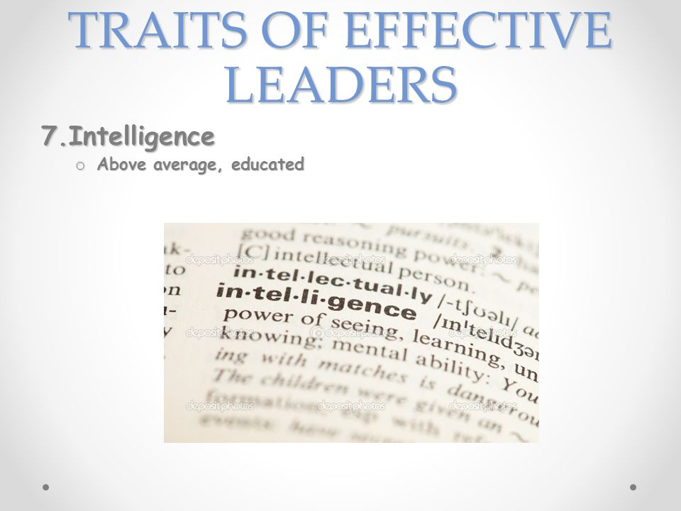 TRAITS OF EFFECTIVE LEADERS 7.Intelligence o Above average, educated