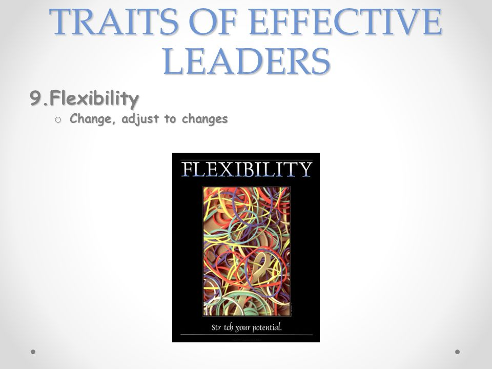 TRAITS OF EFFECTIVE LEADERS 9.Flexibility o Change, adjust to changes
