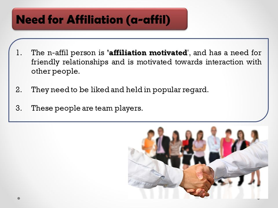 Need for Affiliation (a-affil) affiliation motivated 1.The n-affil person is affiliation motivated , and has a need for friendly relationships and is motivated towards interaction with other people.