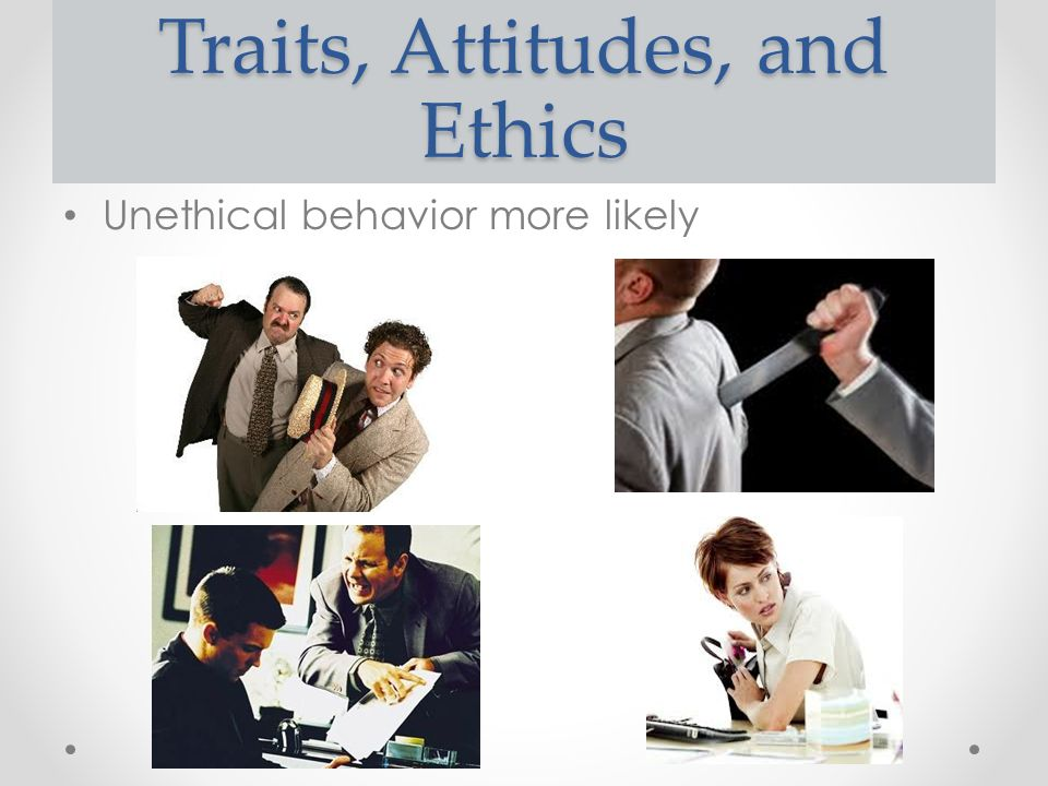Traits, Attitudes, and Ethics Unethical behavior more likely