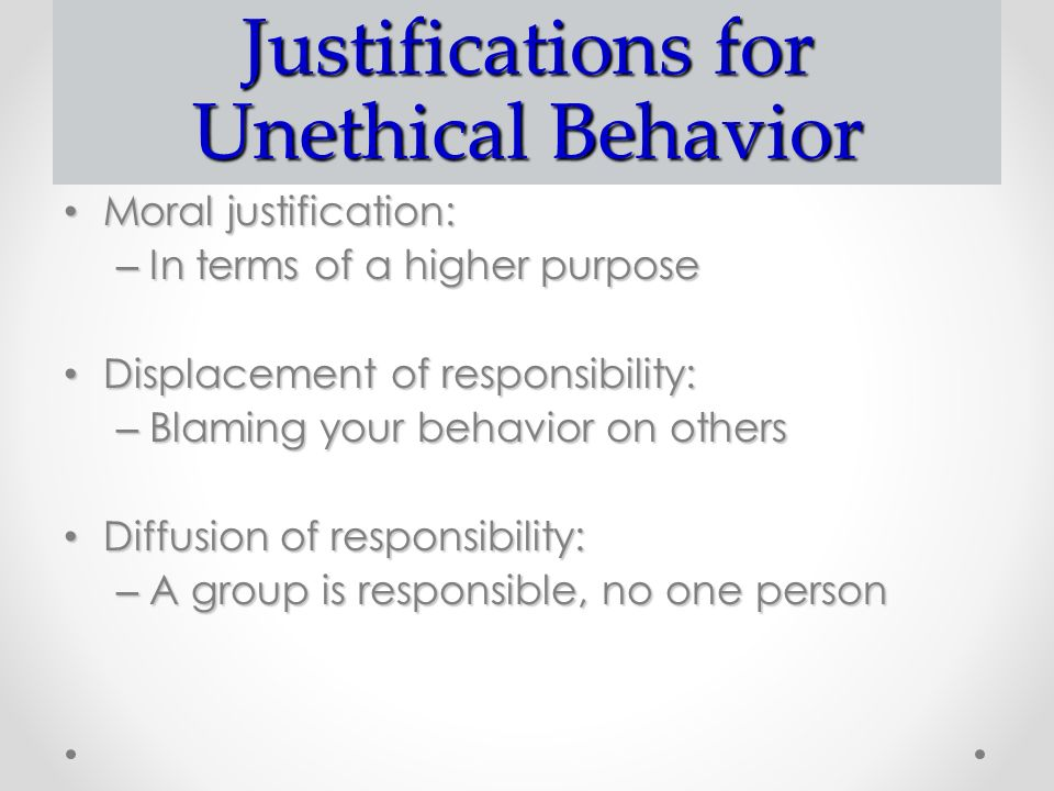 Justifications for Unethical Behavior Moral justification: Moral justification: – In terms of a higher purpose Displacement of responsibility: Displacement of responsibility: – Blaming your behavior on others Diffusion of responsibility: Diffusion of responsibility: – A group is responsible, no one person