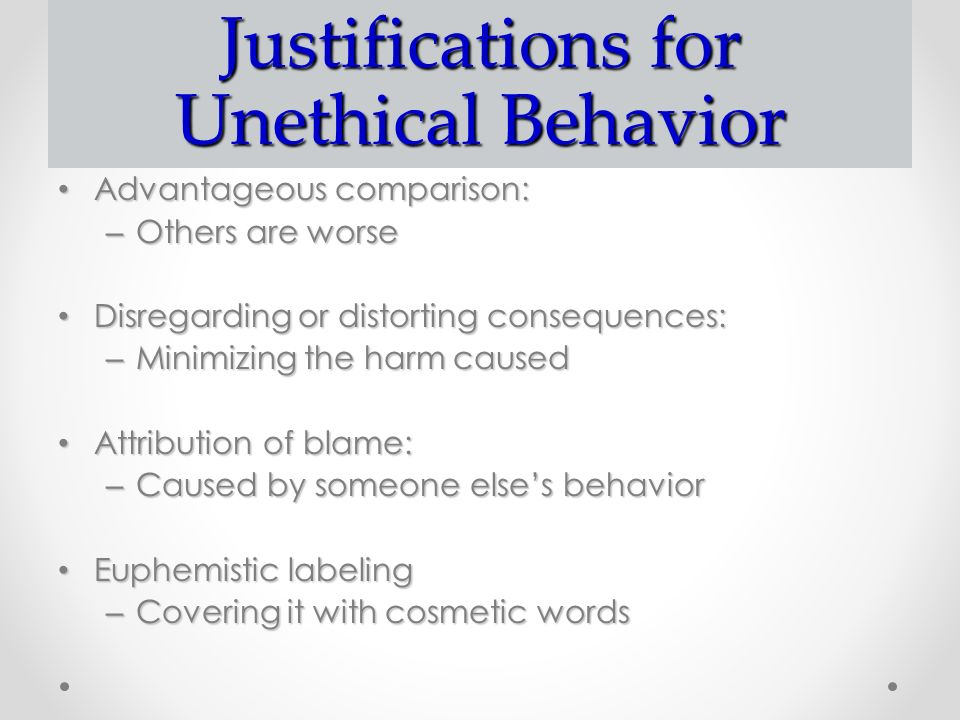 Justifications for Unethical Behavior Advantageous comparison: Advantageous comparison: – Others are worse Disregarding or distorting consequences: Di