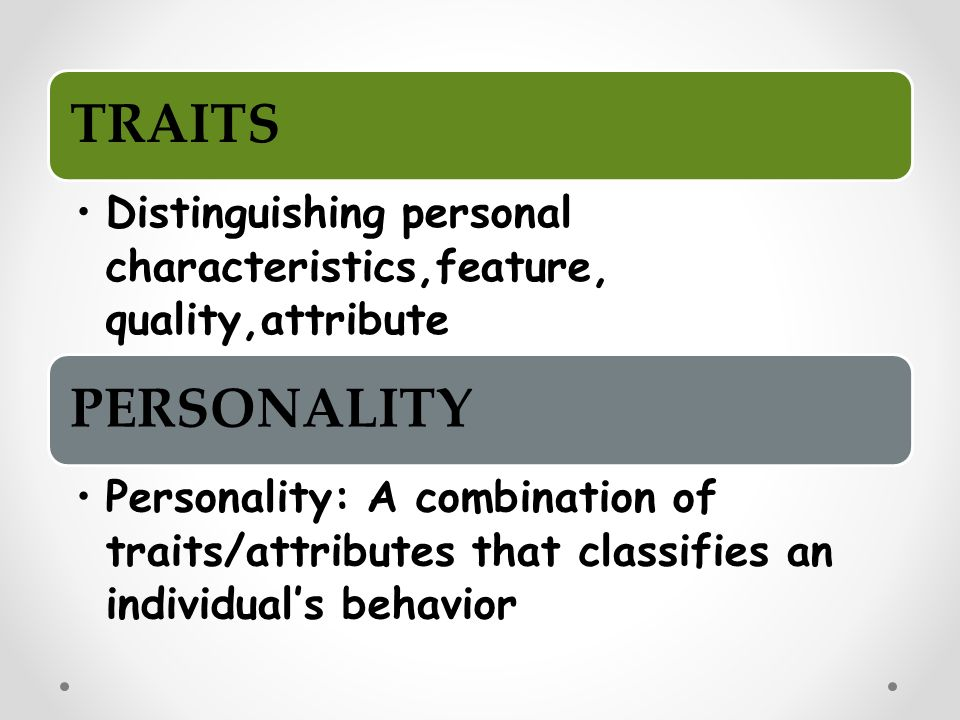 TRAITS Distinguishing personal characteristics,feature, quality,attribute PERSONALITY Personality: A combination of traits/attributes that classifies an individual's behavior
