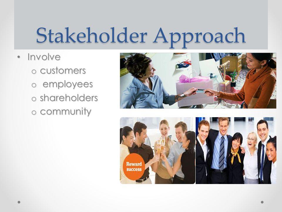 Stakeholder Approach Involve Involve o customers o employees o shareholders o community