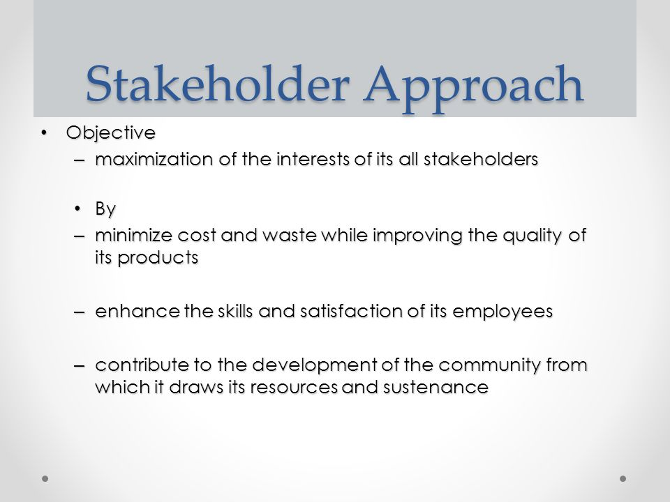 Stakeholder Approach Objective Objective – maximization of the interests of its all stakeholders By By – minimize cost and waste while improving the quality of its products – enhance the skills and satisfaction of its employees – contribute to the development of the community from which it draws its resources and sustenance