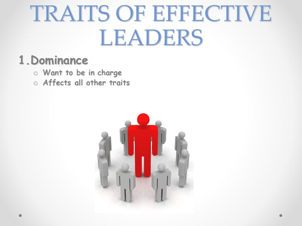 TRAITS OF EFFECTIVE LEADERS 1.Dominance o Want to be in charge o Affects all other traits