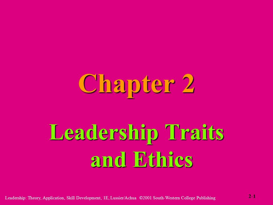 Leadership: Theory, Application, Skill Development, 1E, Lussier/Achua ©2001 South-Western College Publishing Chapter 2 Leadership Traits and Ethics 2-1