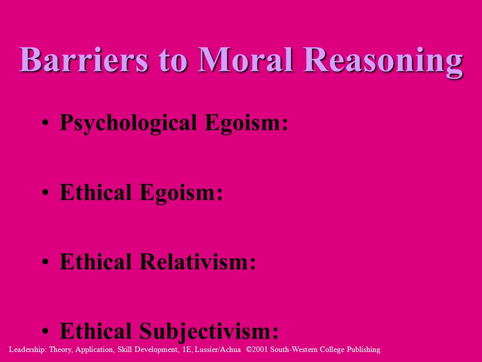 Leadership: Theory, Application, Skill Development, 1E, Lussier/Achua ©2001 South-Western College Publishing Barriers to Moral Reasoning Psychological Egoism: Ethical Egoism: Ethical Relativism: Ethical Subjectivism: