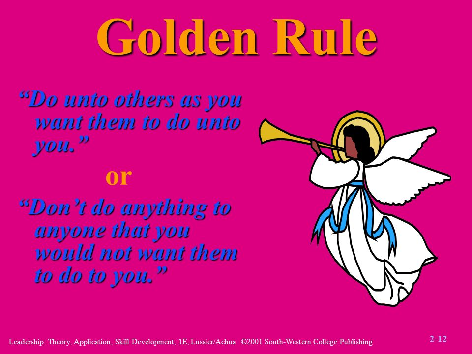 Leadership: Theory, Application, Skill Development, 1E, Lussier/Achua ©2001 South-Western College Publishing Golden Rule Do unto others as you want them to do unto you. or Don't do anything to anyone that you would not want them to do to you. 2-12
