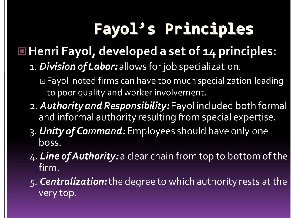 Henri Fayol, developed a set of 14 principles: 1. Division of Labor: allows for job specialization.  Fayol noted firms can have too much specializati