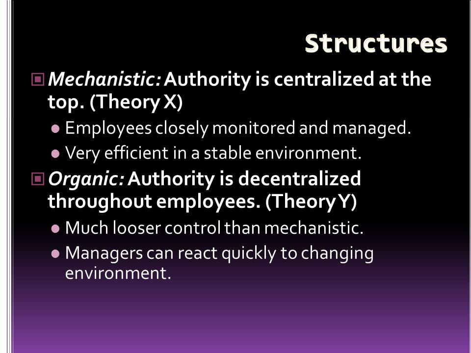Mechanistic: Authority is centralized at the top. (Theory X) Employees closely monitored and managed. Very efficient in a stable environment. Organic: